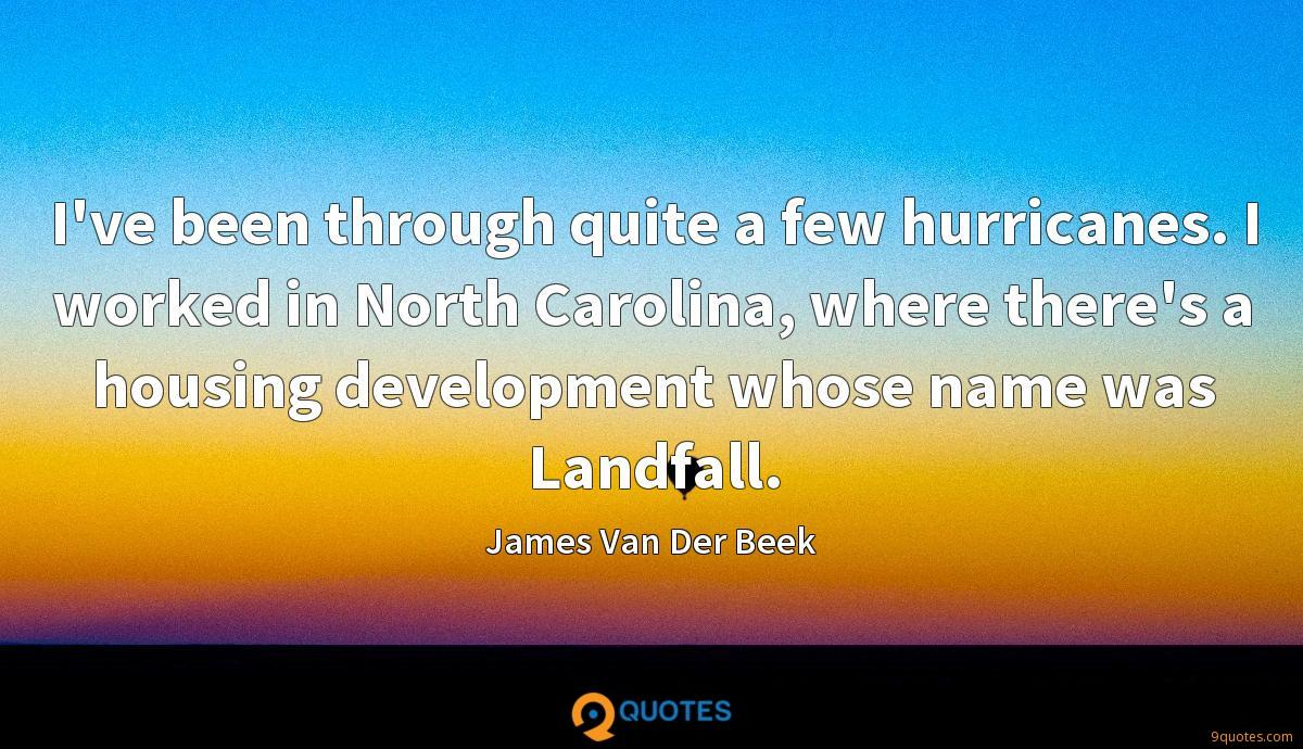 I've been through quite a few hurricanes. I worked in North Carolina, where there's a housing development whose name was Landfall.