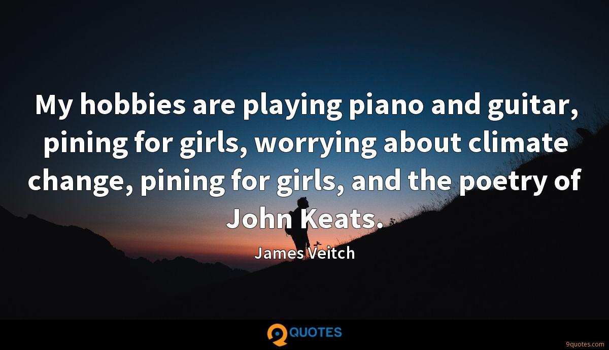 My hobbies are playing piano and guitar, pining for girls, worrying about climate change, pining for girls, and the poetry of John Keats.