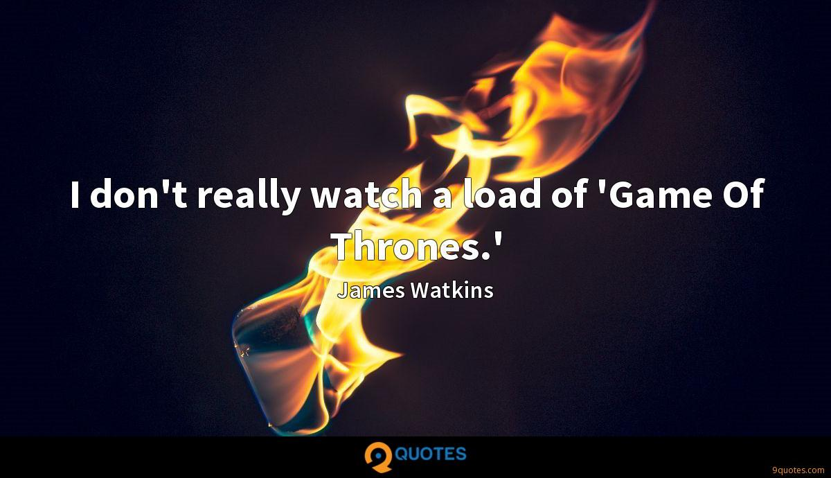 I don't really watch a load of 'Game Of Thrones.'