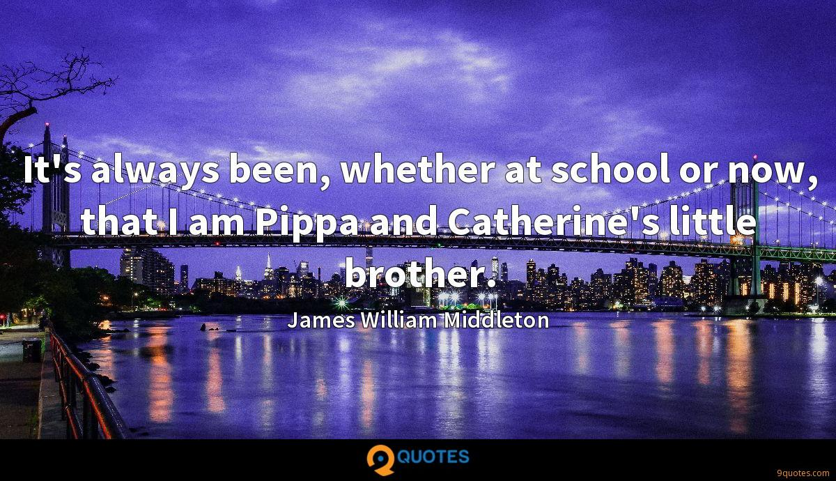 It's always been, whether at school or now, that I am Pippa and Catherine's little brother.