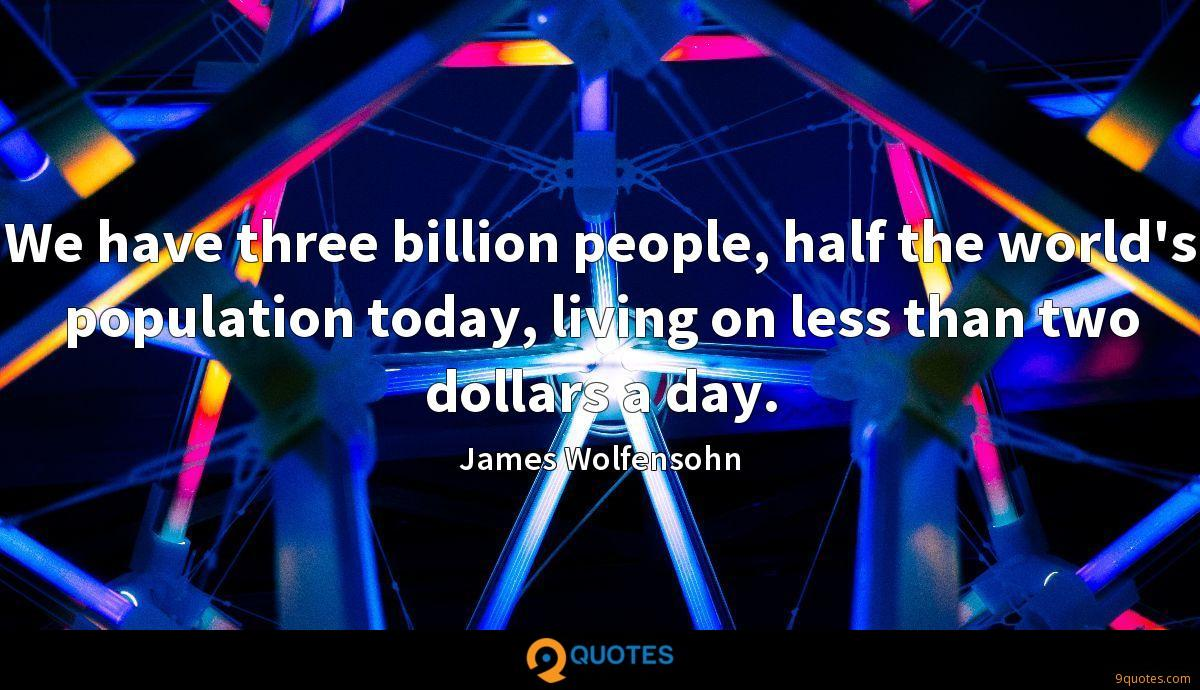 We have three billion people, half the world's population today, living on less than two dollars a day.