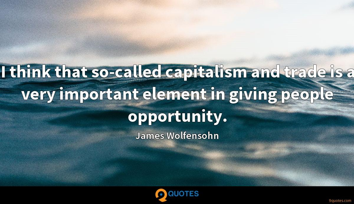 I think that so-called capitalism and trade is a very important element in giving people opportunity.
