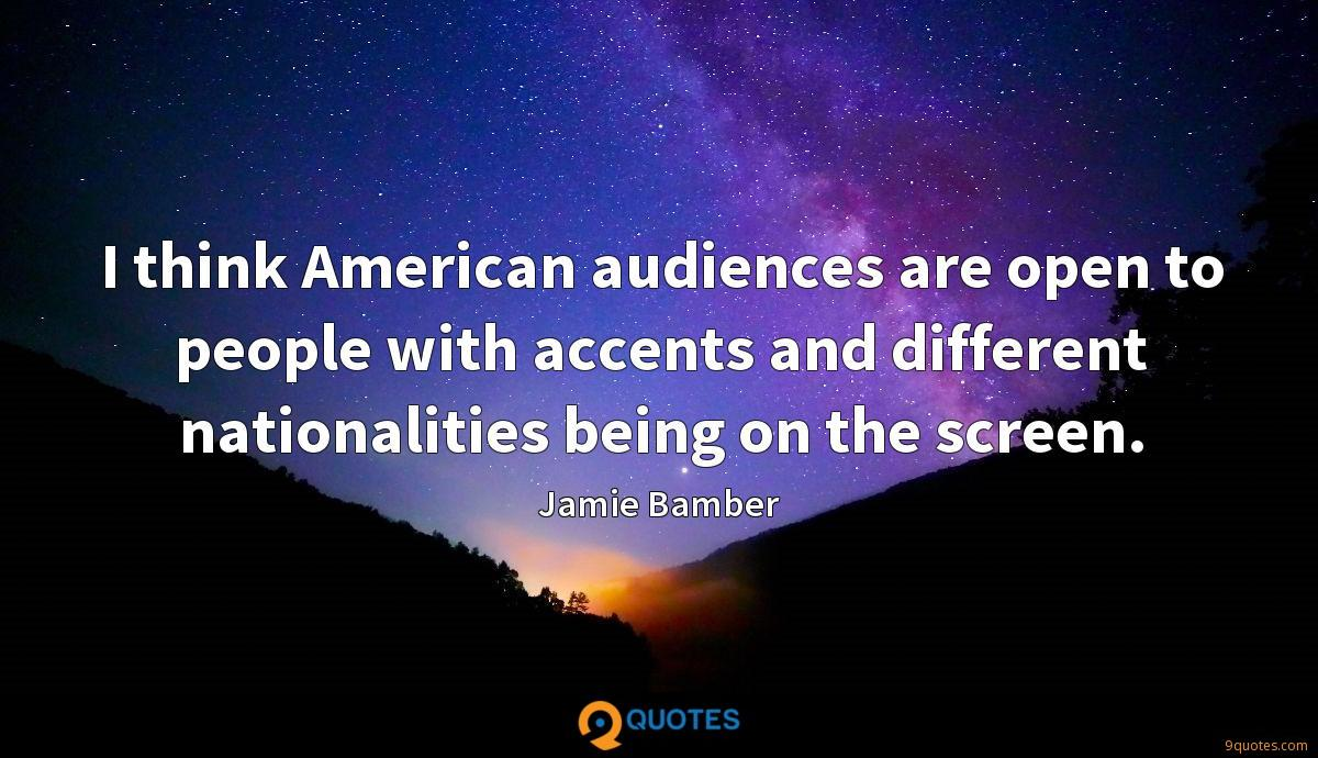 I think American audiences are open to people with accents and different nationalities being on the screen.