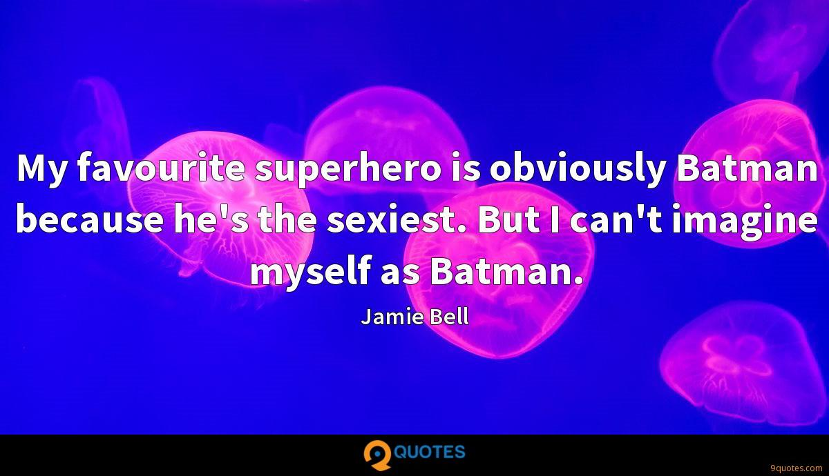 My favourite superhero is obviously Batman because he's the sexiest. But I can't imagine myself as Batman.