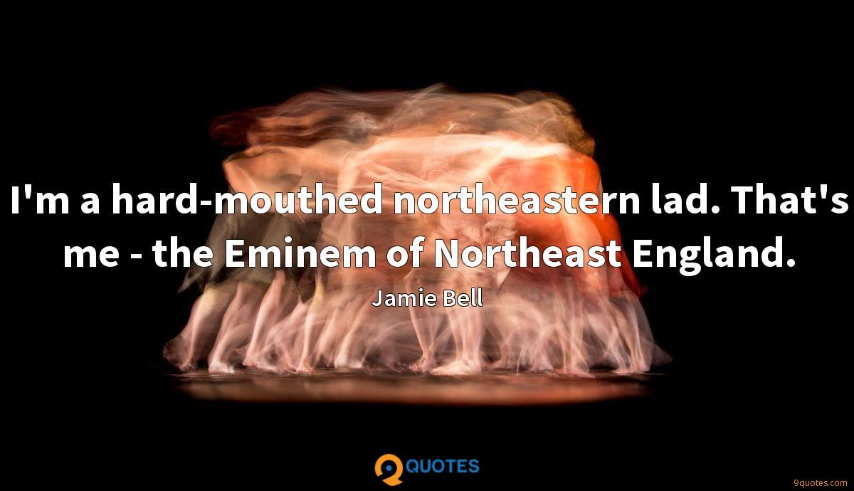 I'm a hard-mouthed northeastern lad. That's me - the Eminem of Northeast England.
