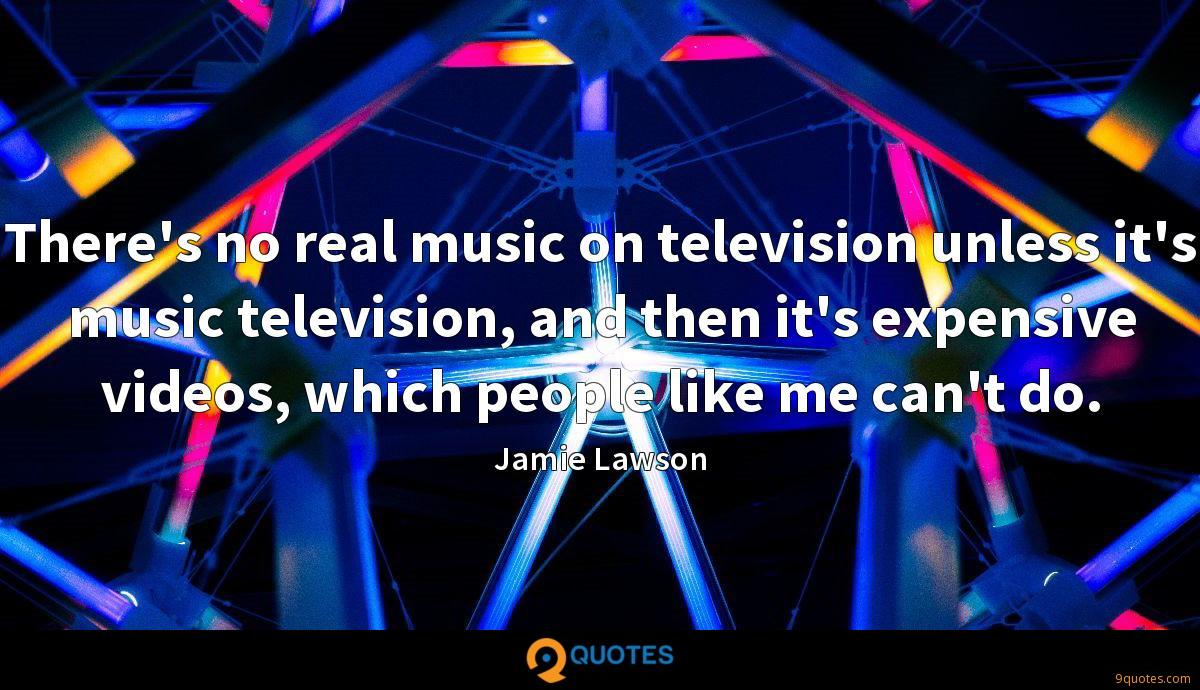 There's no real music on television unless it's music television, and then it's expensive videos, which people like me can't do.