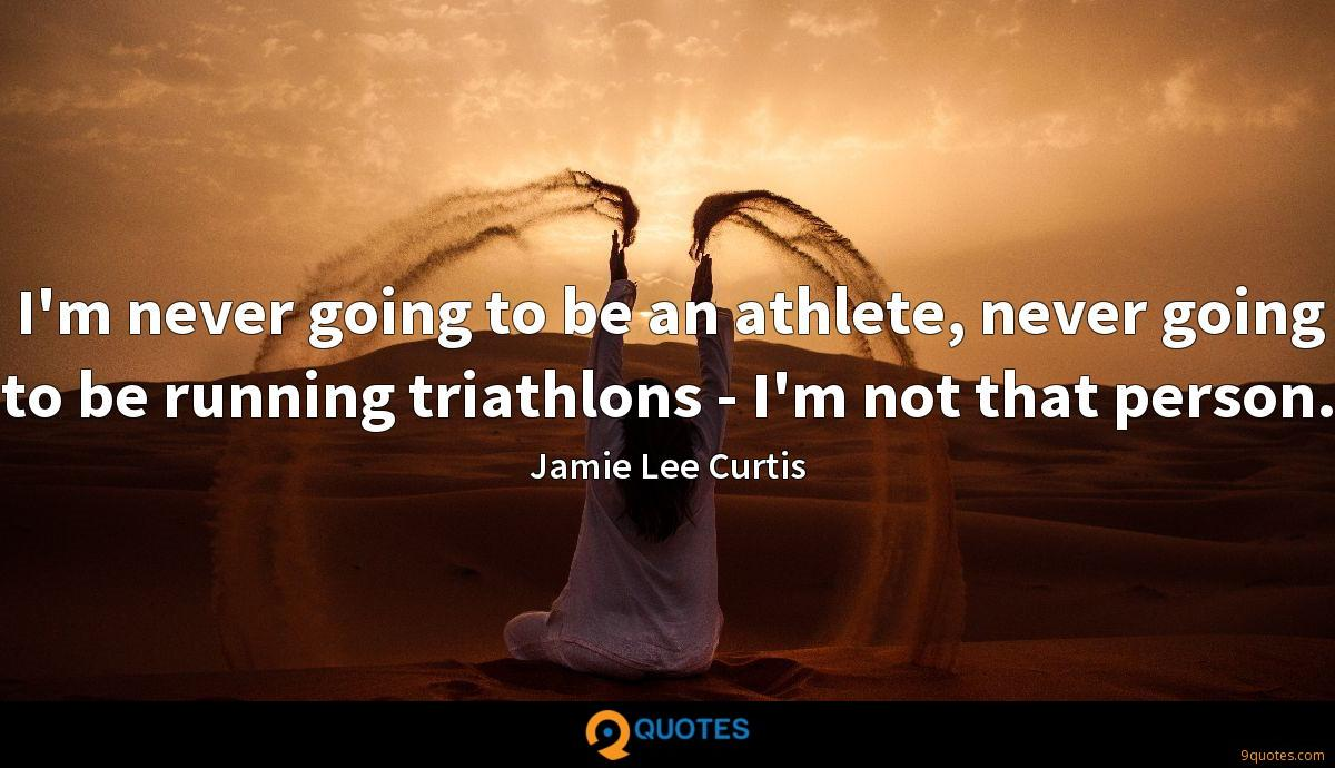 I'm never going to be an athlete, never going to be running triathlons - I'm not that person.