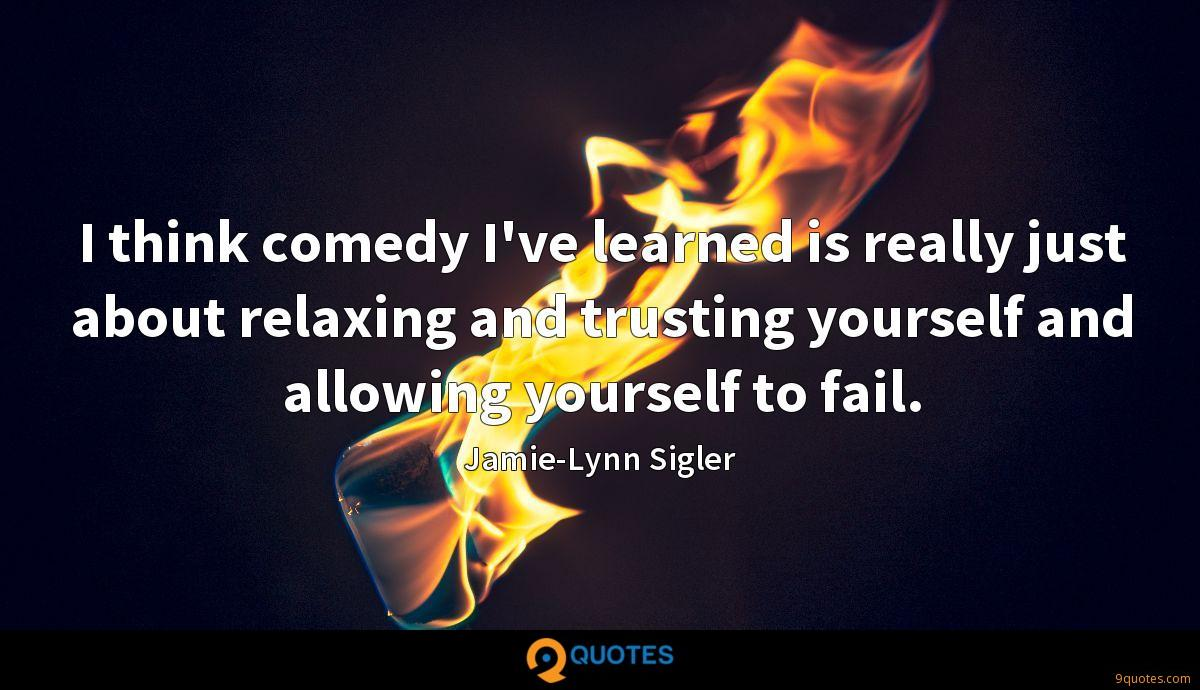I think comedy I've learned is really just about relaxing and trusting yourself and allowing yourself to fail.