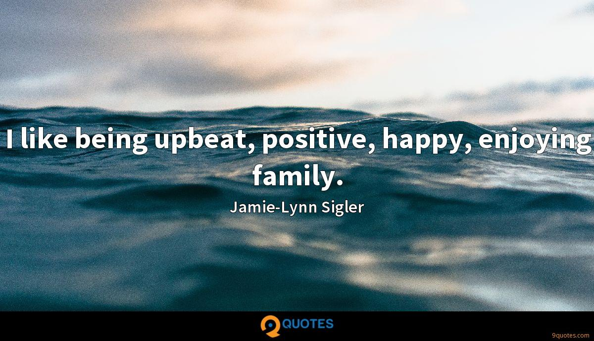 I like being upbeat, positive, happy, enjoying family.