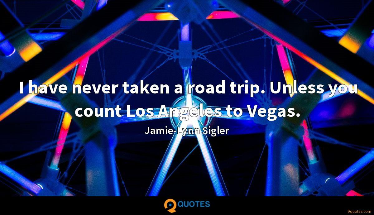 I have never taken a road trip. Unless you count Los Angeles to Vegas.