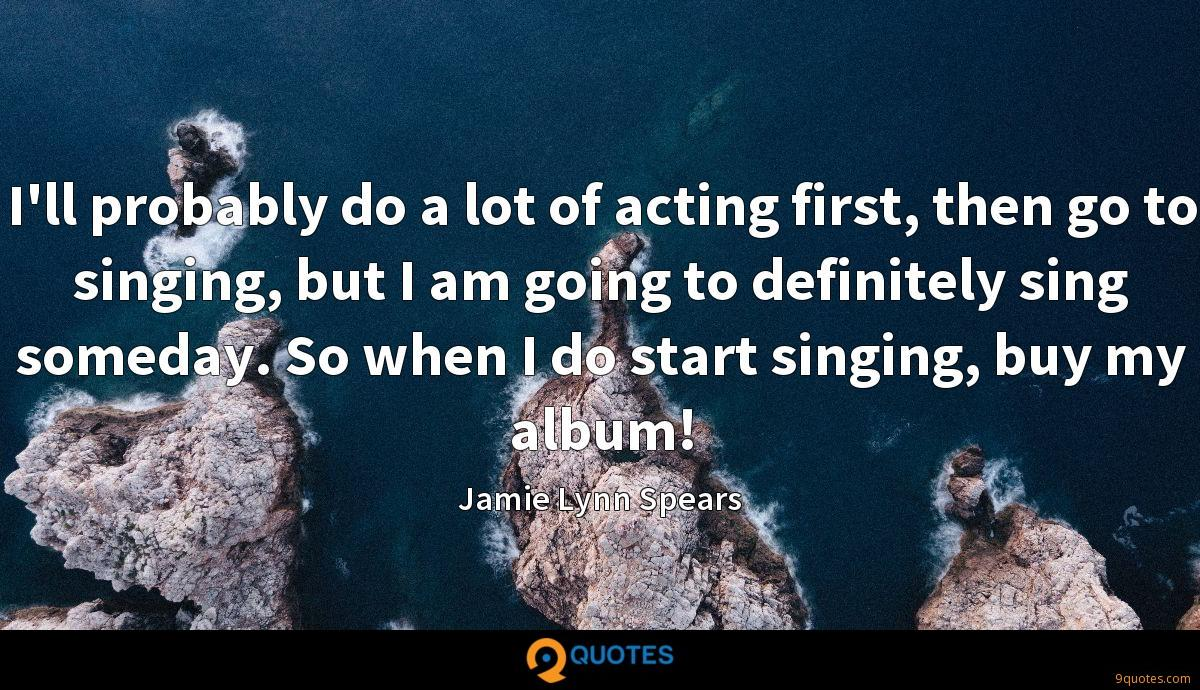 I'll probably do a lot of acting first, then go to singing, but I am going to definitely sing someday. So when I do start singing, buy my album!