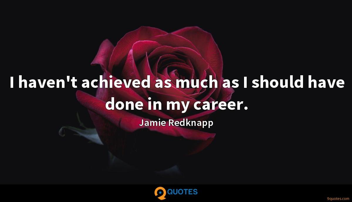 I haven't achieved as much as I should have done in my career.