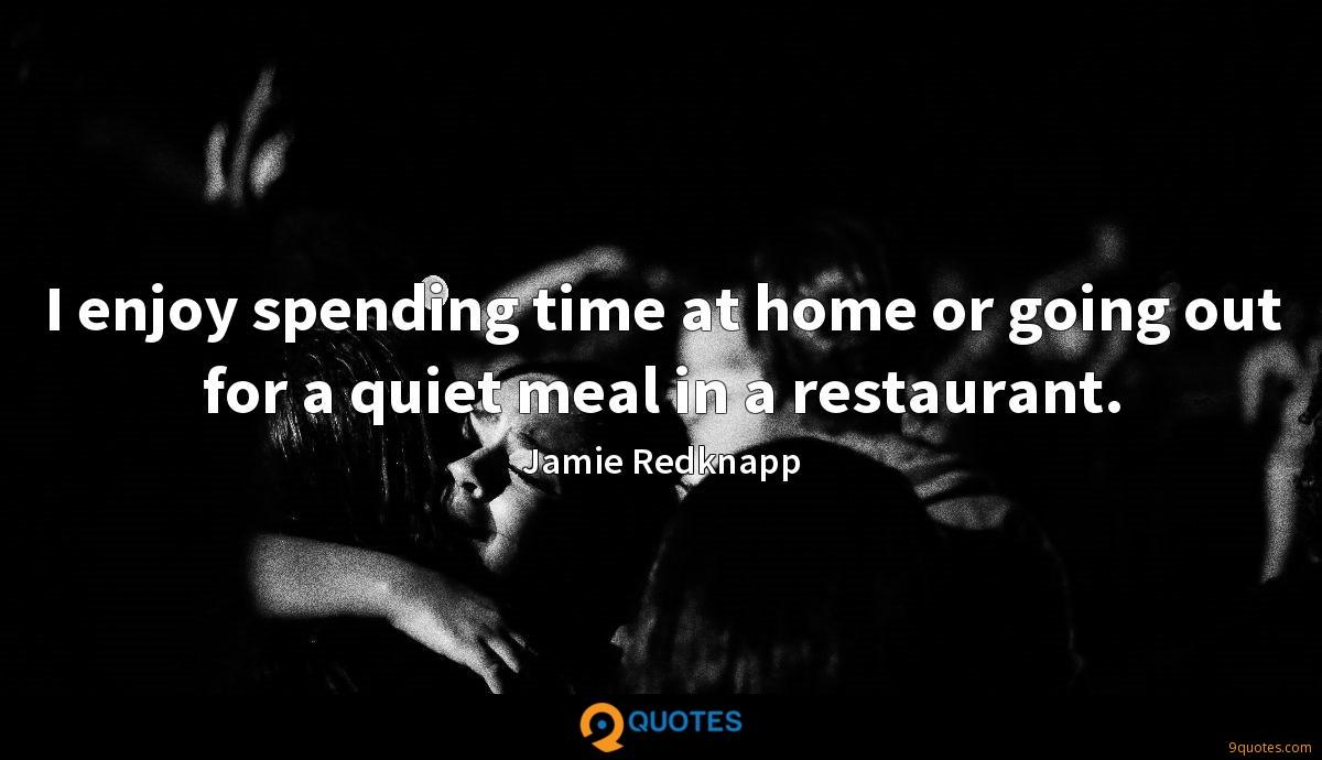 I enjoy spending time at home or going out for a quiet meal in a restaurant.