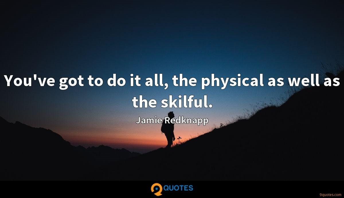 You've got to do it all, the physical as well as the skilful.