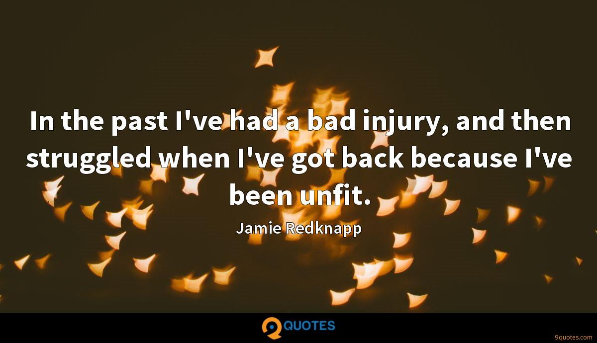 In the past I've had a bad injury, and then struggled when I've got back because I've been unfit.