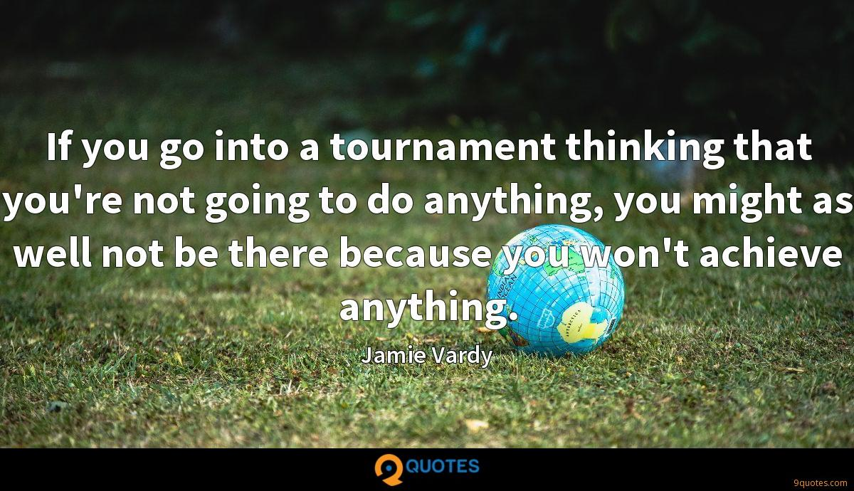 If you go into a tournament thinking that you're not going to do anything, you might as well not be there because you won't achieve anything.