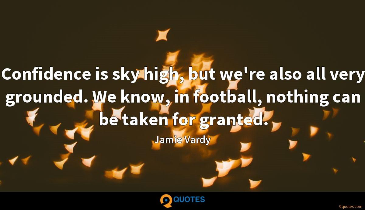 Confidence is sky high, but we're also all very grounded. We know, in football, nothing can be taken for granted.