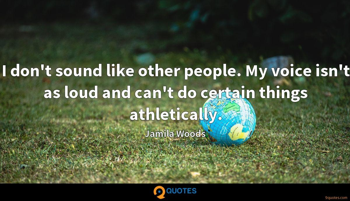 I don't sound like other people. My voice isn't as loud and can't do certain things athletically.