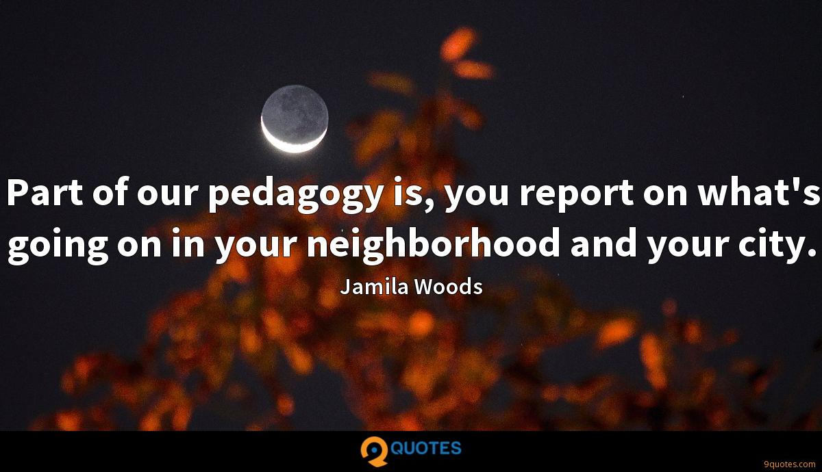 Part of our pedagogy is, you report on what's going on in your neighborhood and your city.