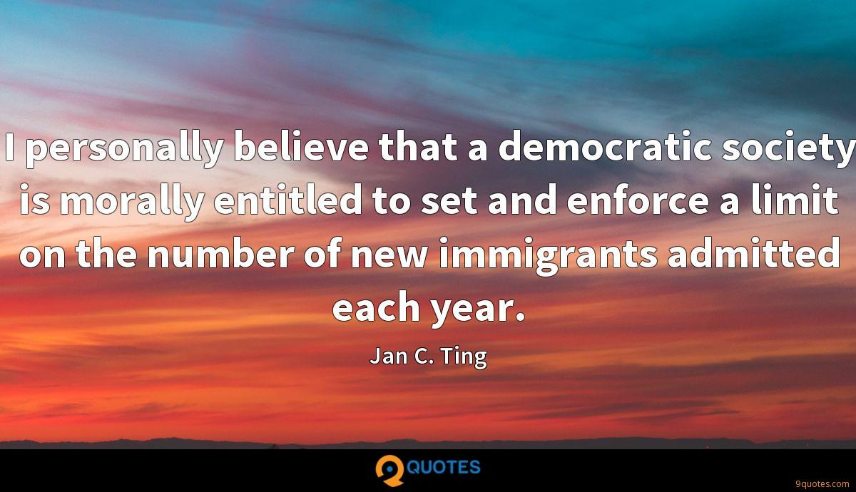 I personally believe that a democratic society is morally entitled to set and enforce a limit on the number of new immigrants admitted each year.