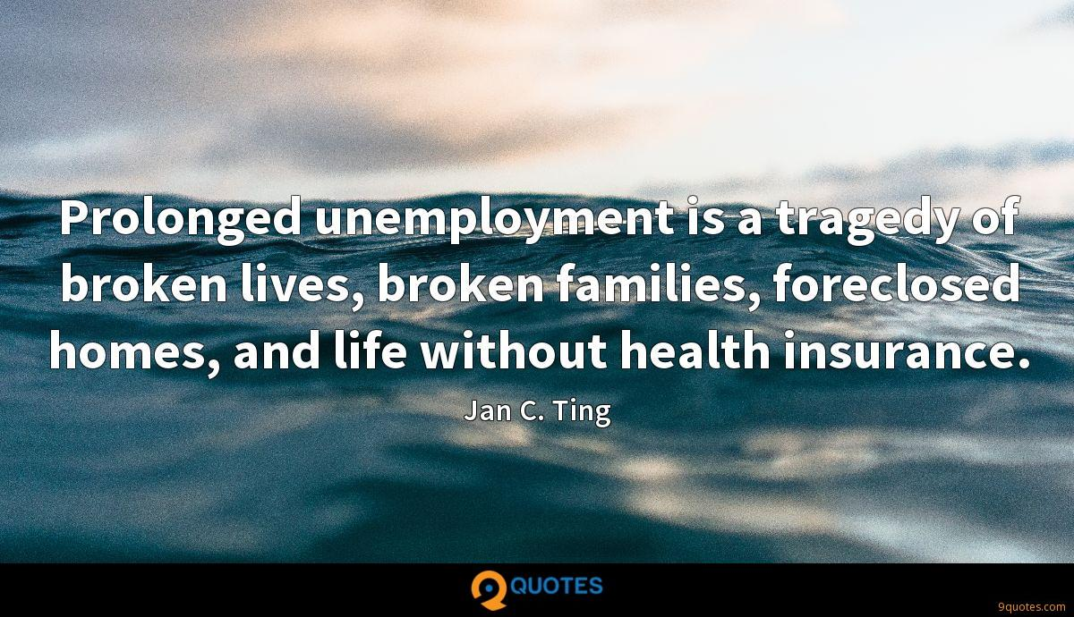 Prolonged unemployment is a tragedy of broken lives, broken families, foreclosed homes, and life without health insurance.