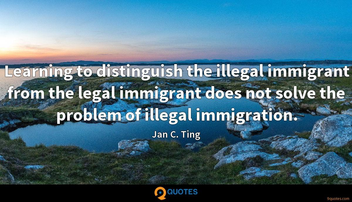 Learning to distinguish the illegal immigrant from the legal immigrant does not solve the problem of illegal immigration.