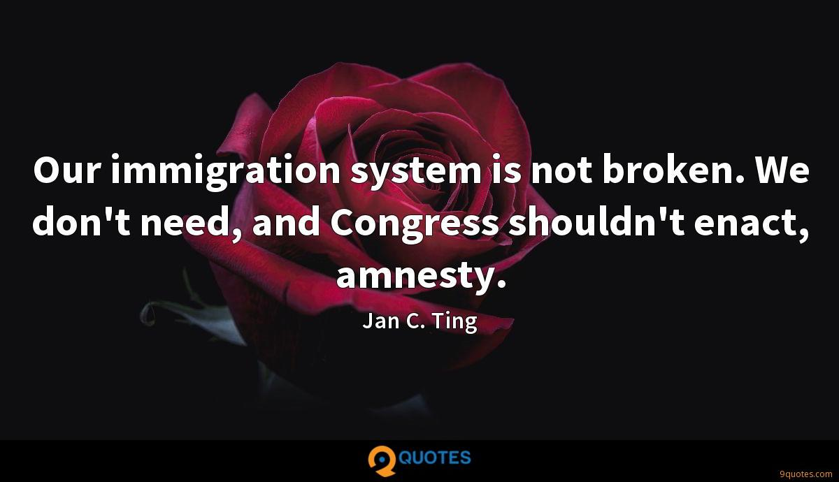Our immigration system is not broken. We don't need, and Congress shouldn't enact, amnesty.
