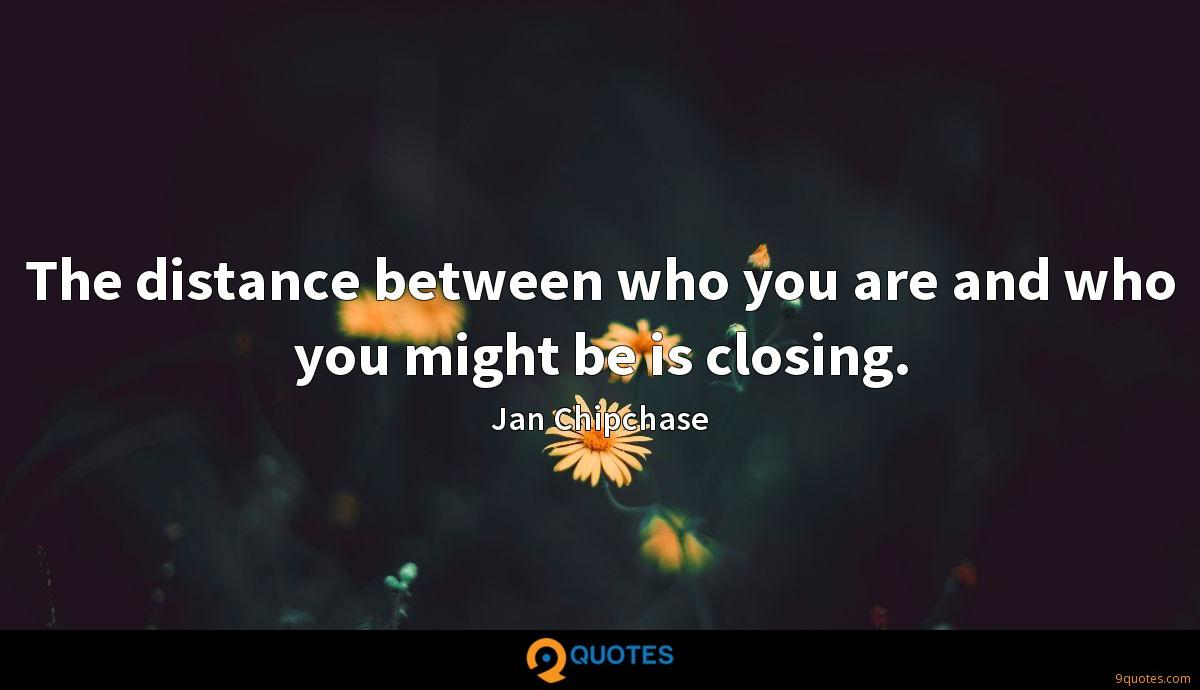 The distance between who you are and who you might be is closing.