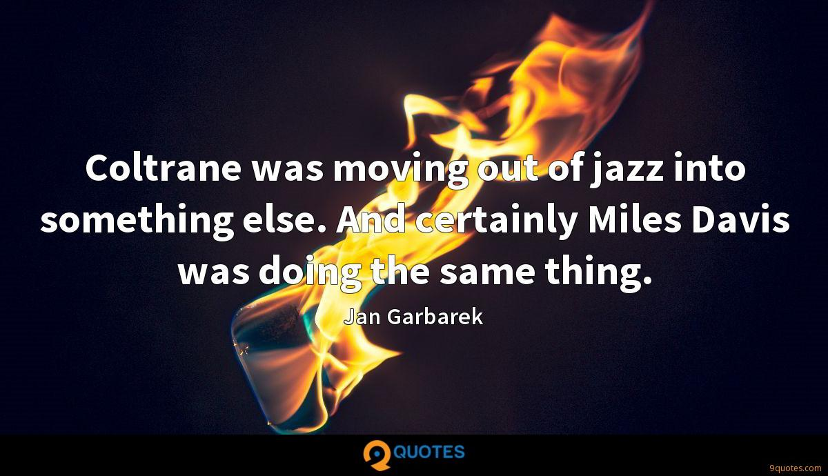 Coltrane was moving out of jazz into something else. And certainly Miles Davis was doing the same thing.