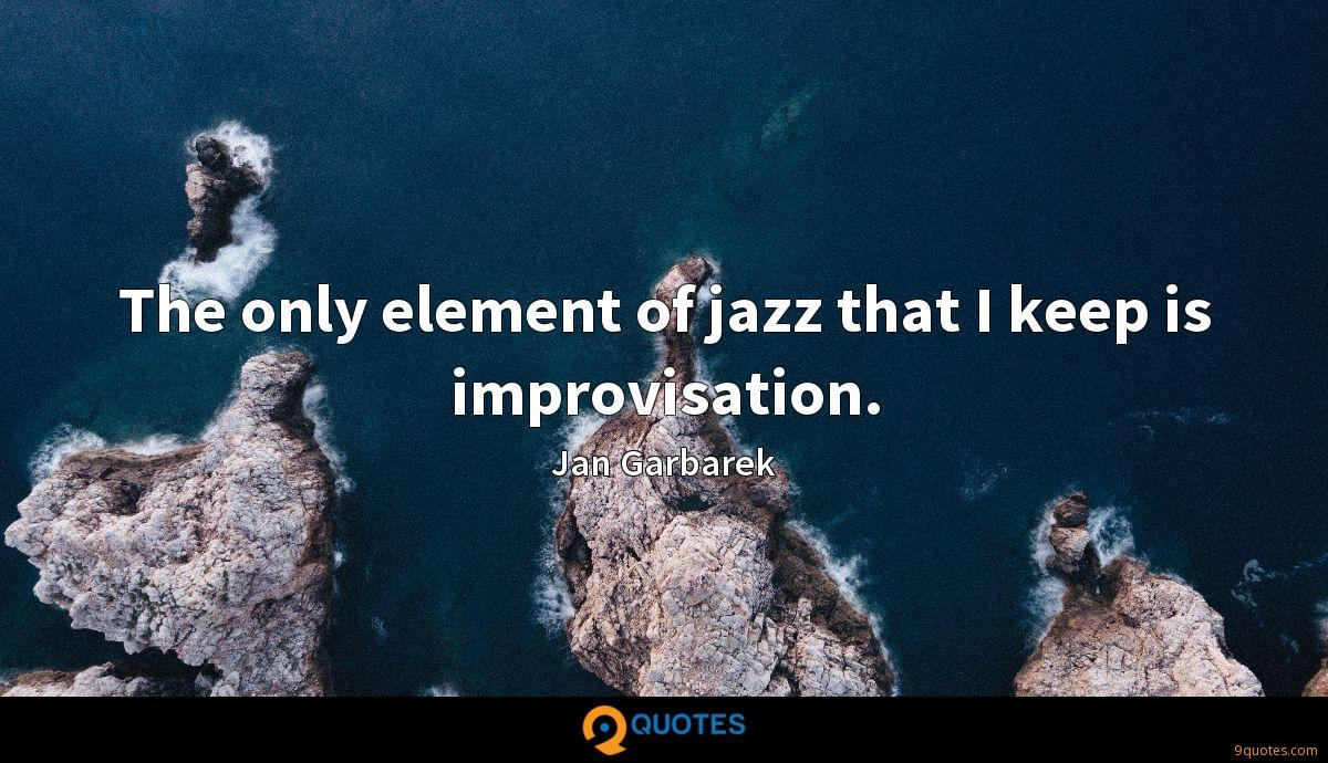 The only element of jazz that I keep is improvisation.