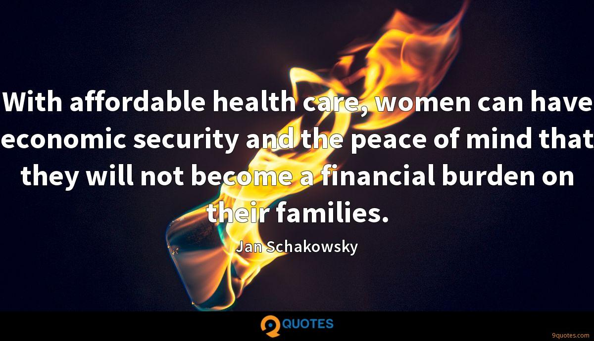 With affordable health care, women can have economic security and the peace of mind that they will not become a financial burden on their families.