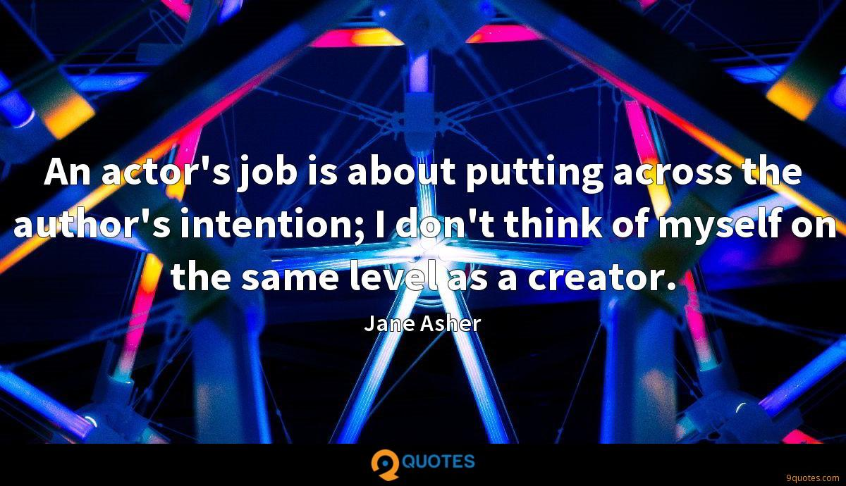 An actor's job is about putting across the author's intention; I don't think of myself on the same level as a creator.