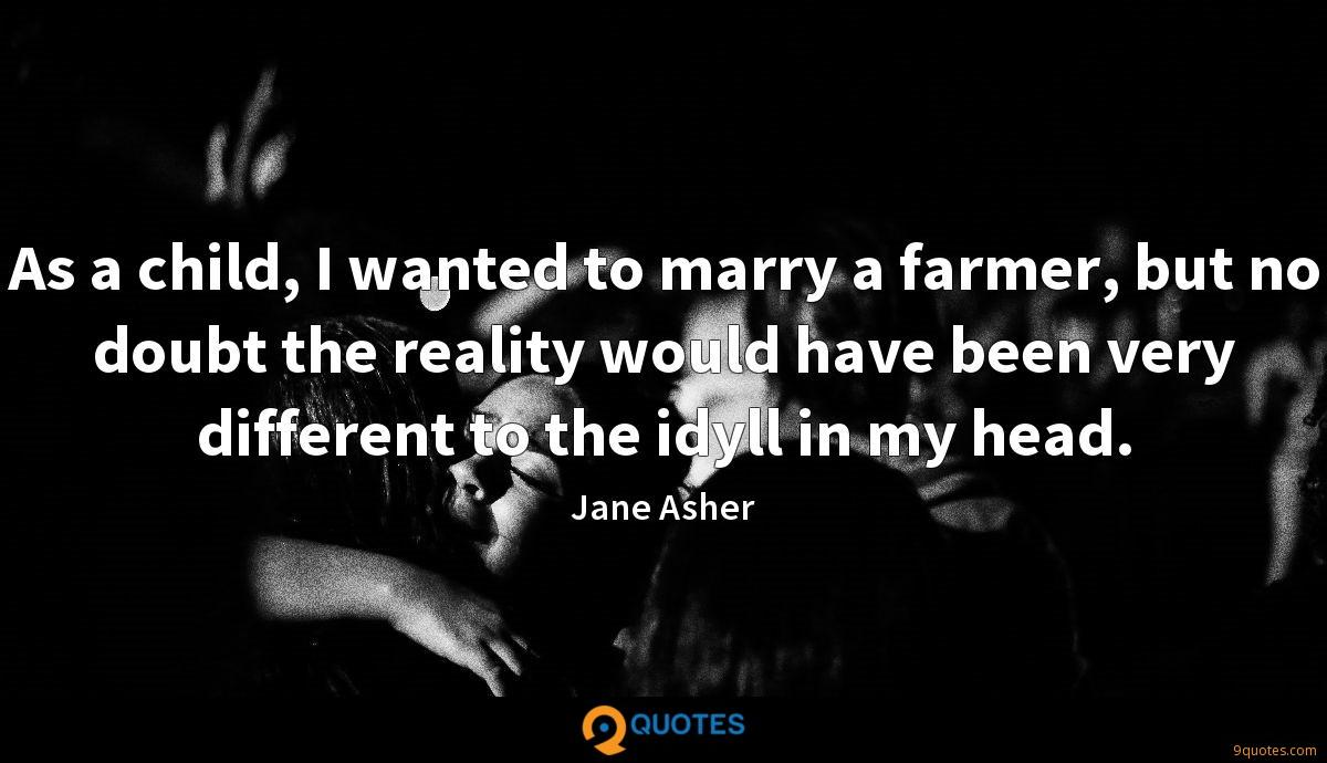 As a child, I wanted to marry a farmer, but no doubt the reality would have been very different to the idyll in my head.