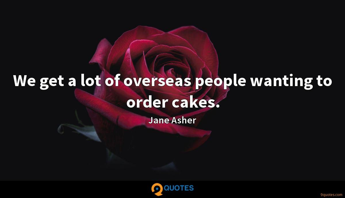 We get a lot of overseas people wanting to order cakes.