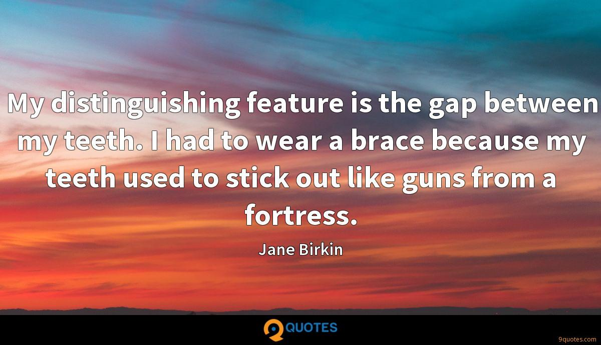 My distinguishing feature is the gap between my teeth. I had to wear a brace because my teeth used to stick out like guns from a fortress.