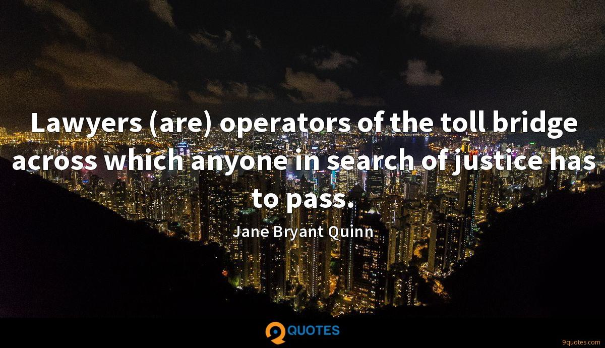 Lawyers (are) operators of the toll bridge across which anyone in search of justice has to pass.