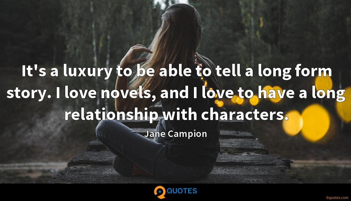 It's a luxury to be able to tell a long form story. I love novels, and I love to have a long relationship with characters.