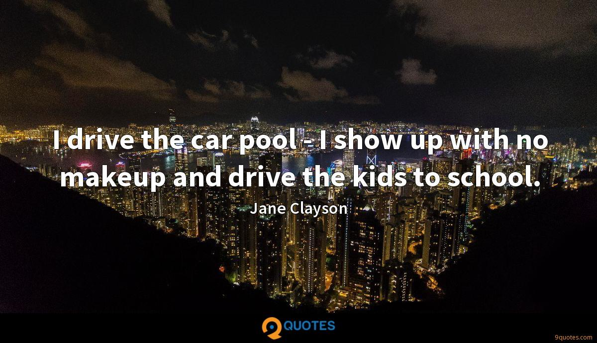 I drive the car pool - I show up with no makeup and drive the kids to school.