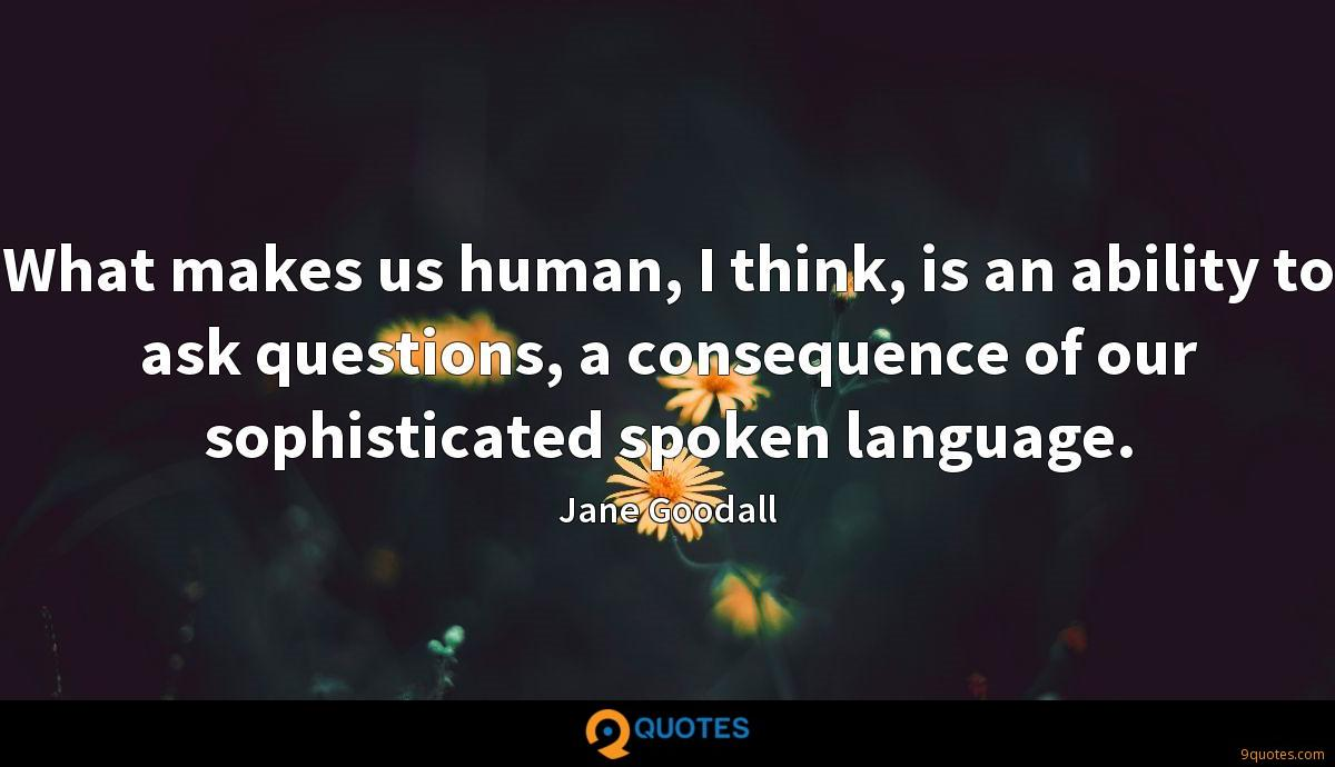 What makes us human, I think, is an ability to ask questions, a consequence of our sophisticated spoken language.