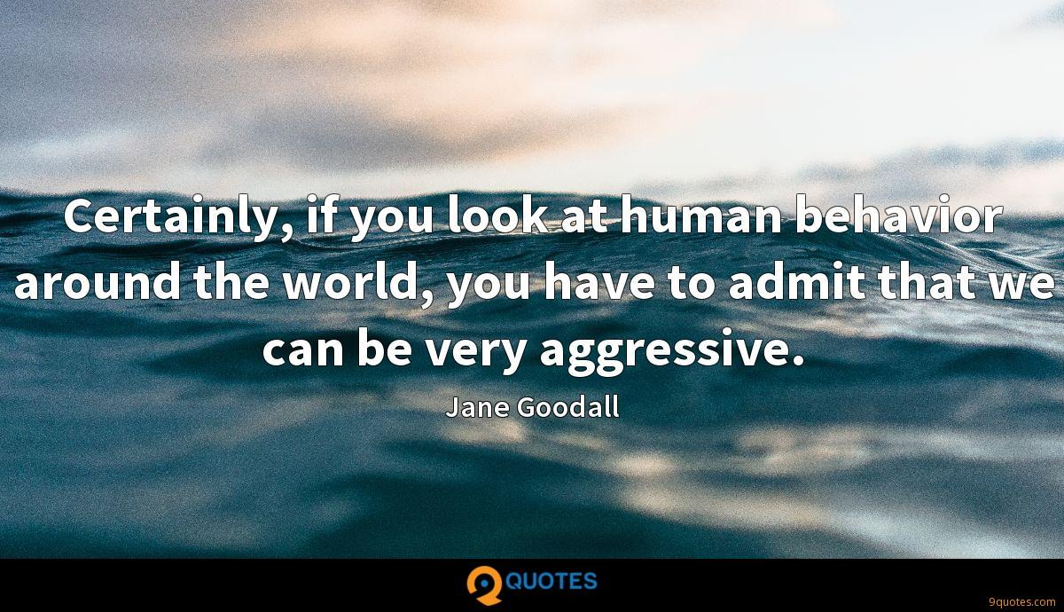 Certainly, if you look at human behavior around the world, you have to admit that we can be very aggressive.