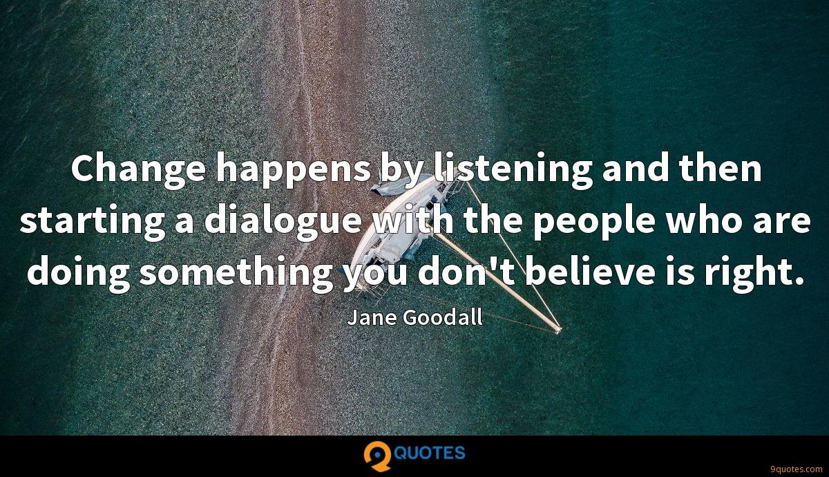 Change happens by listening and then starting a dialogue with the people who are doing something you don't believe is right.