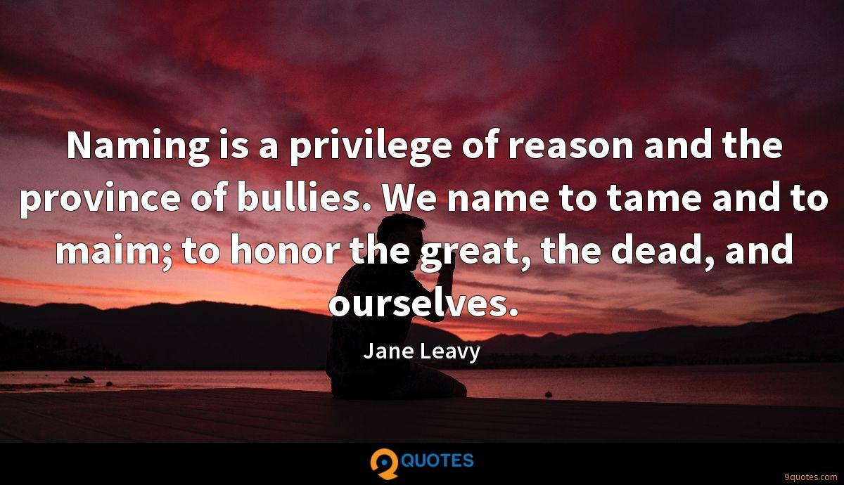 Naming is a privilege of reason and the province of bullies. We name to tame and to maim; to honor the great, the dead, and ourselves.