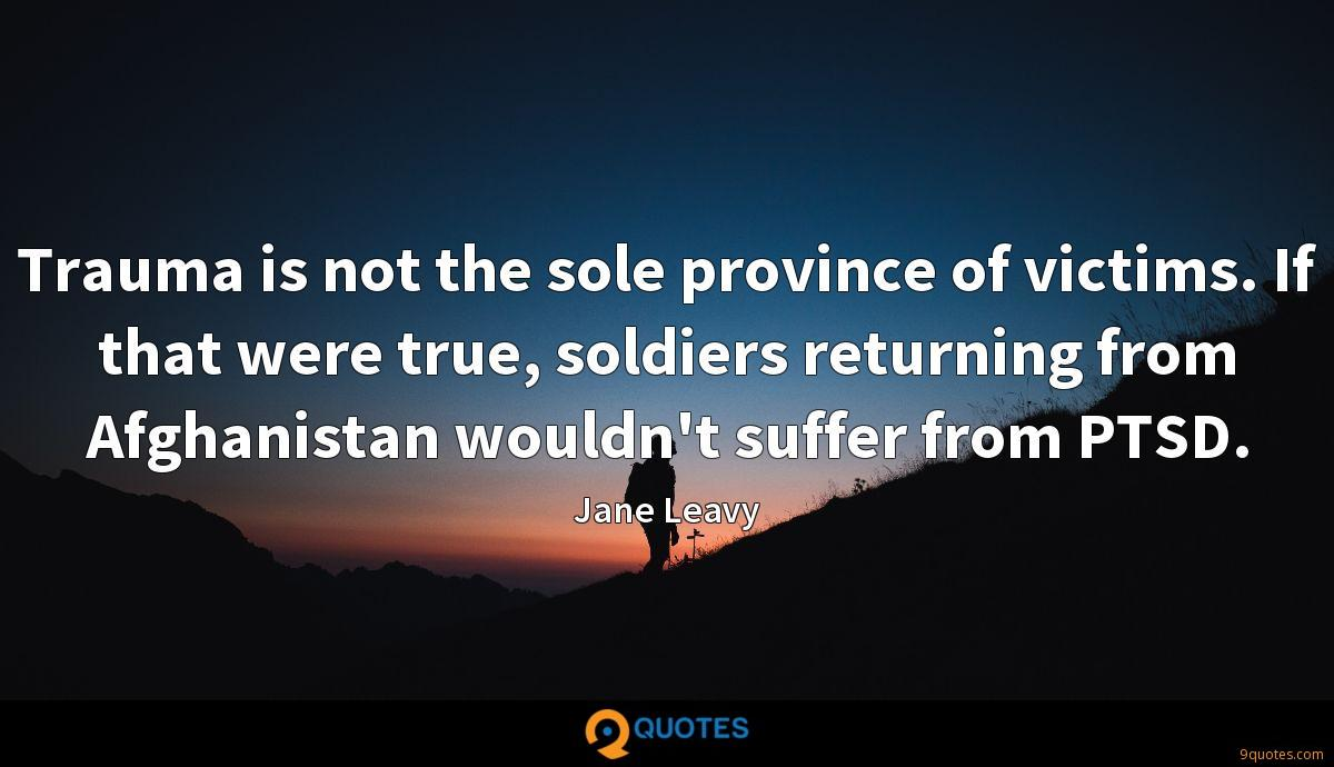 Trauma is not the sole province of victims. If that were true, soldiers returning from Afghanistan wouldn't suffer from PTSD.