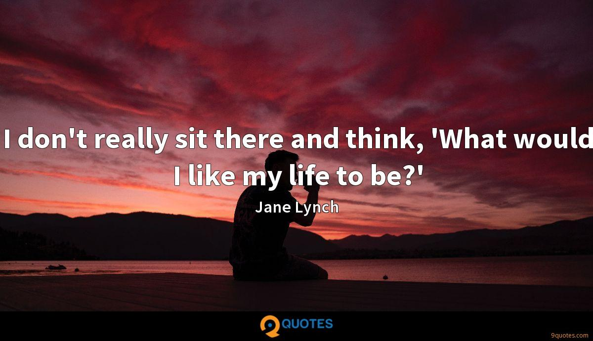 I don't really sit there and think, 'What would I like my life to be?'