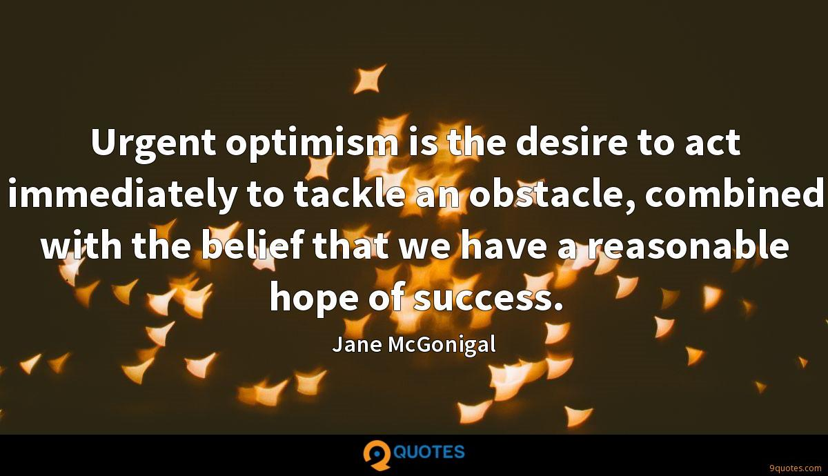 Urgent optimism is the desire to act immediately to tackle an obstacle, combined with the belief that we have a reasonable hope of success.