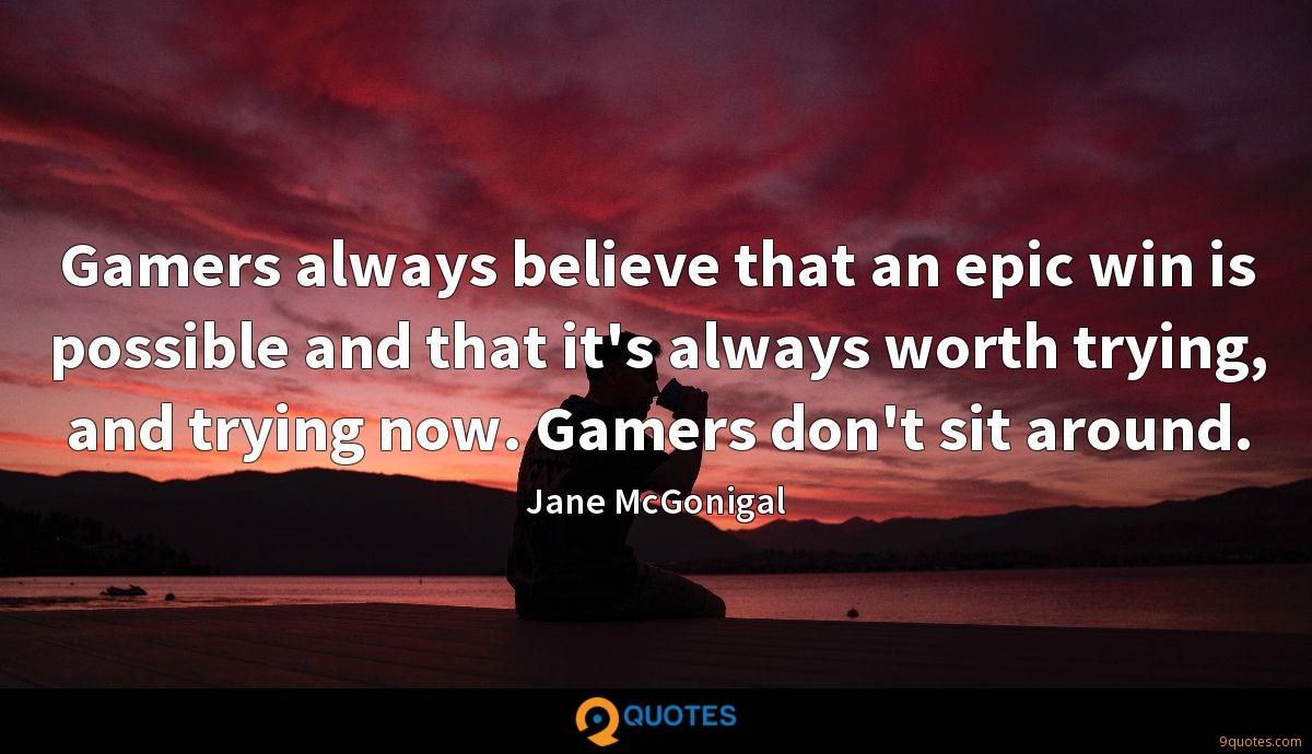 Gamers always believe that an epic win is possible and that it's always worth trying, and trying now. Gamers don't sit around.