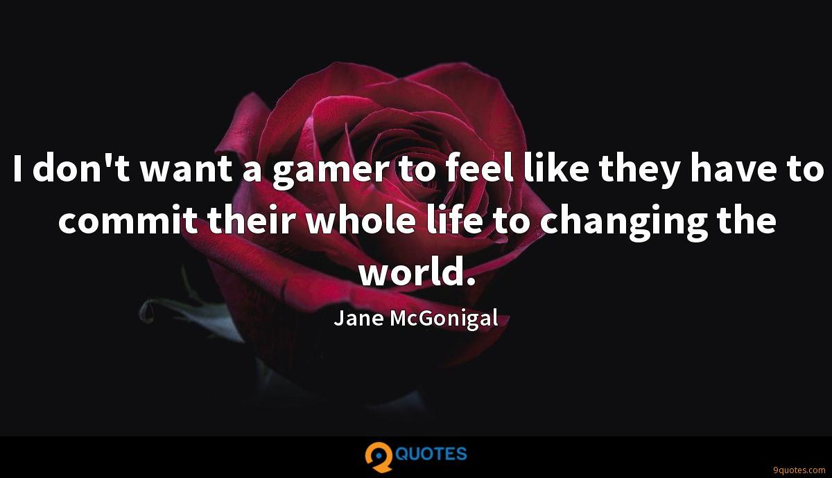 I don't want a gamer to feel like they have to commit their whole life to changing the world.