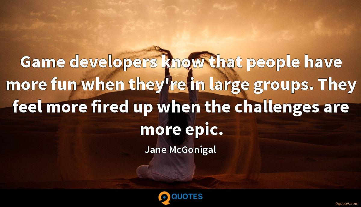 Game developers know that people have more fun when they're in large groups. They feel more fired up when the challenges are more epic.