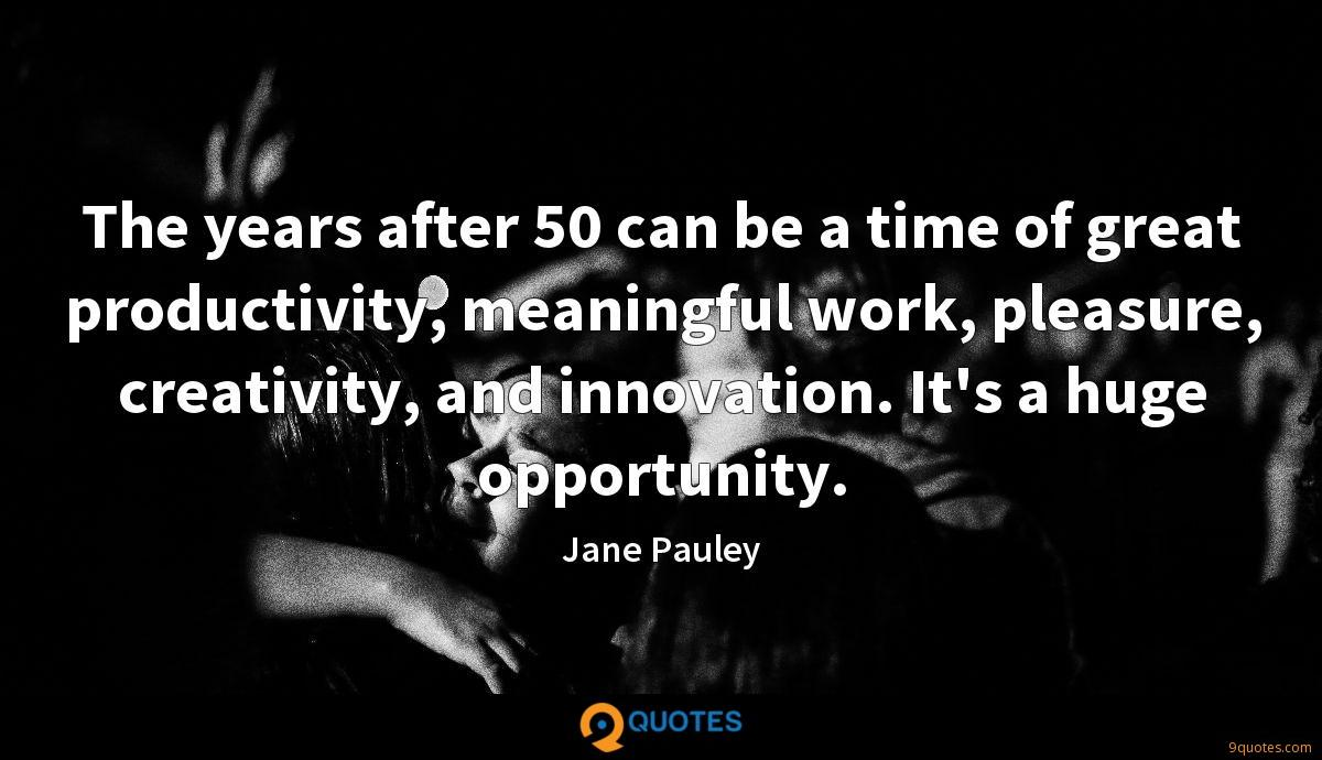 The years after 50 can be a time of great productivity, meaningful work, pleasure, creativity, and innovation. It's a huge opportunity.