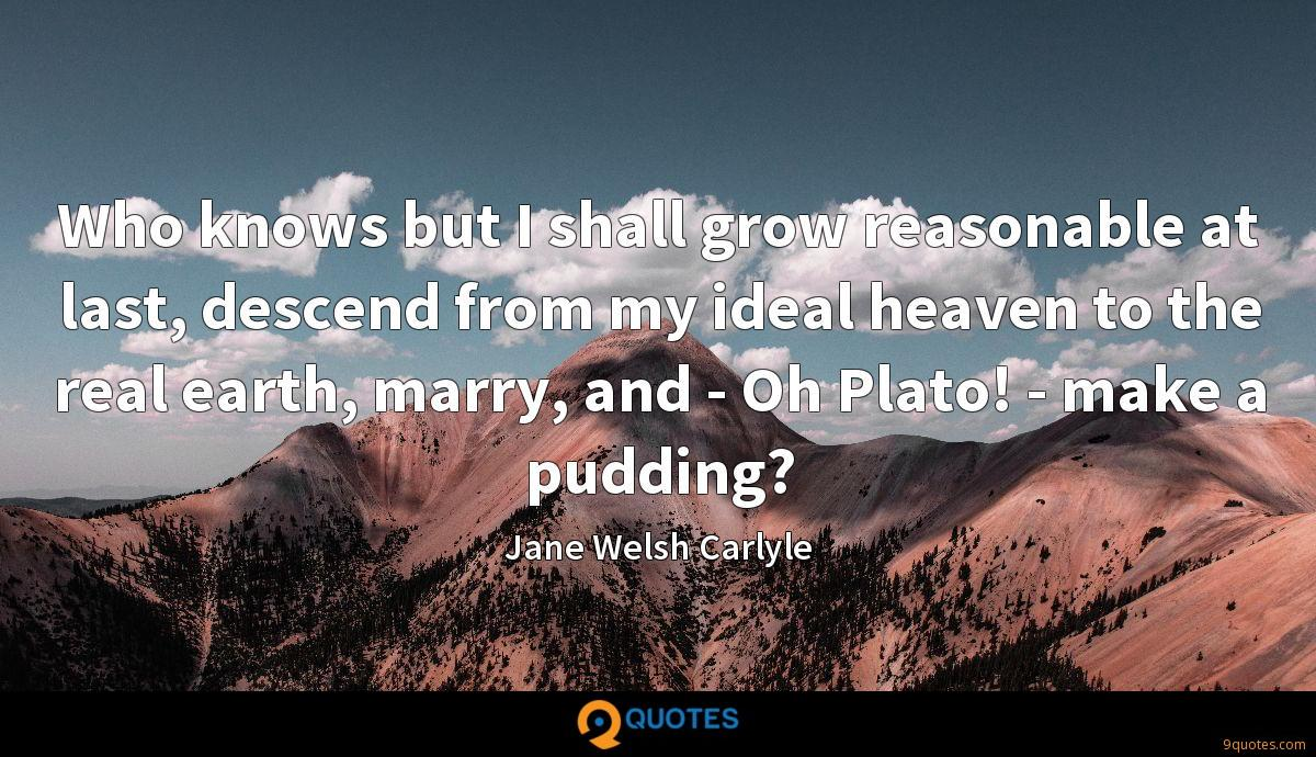 Who knows but I shall grow reasonable at last, descend from my ideal heaven to the real earth, marry, and - Oh Plato! - make a pudding?